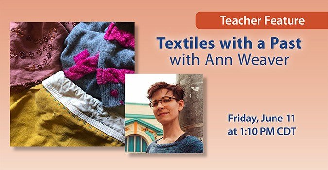 Teacher Feature: Textiles with a Past with Ann Weaver. Friday, June 11 at 1:10 PM CDT
