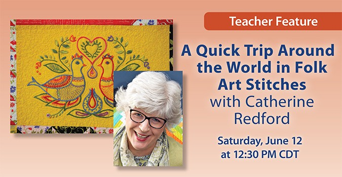 Teacher Feature: A Quick Trip Around the World in Folk Art Stitches with Catherine Redford. Saturday, June 12 at 12:30 PM CDT