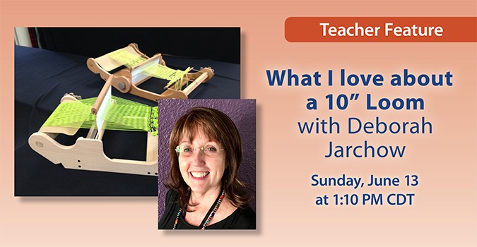 """Teacher Feature: What I Love about a 10"""" Loom with Deborah Jarchow. Sunday, June 13 at 1:10 PM CDT"""