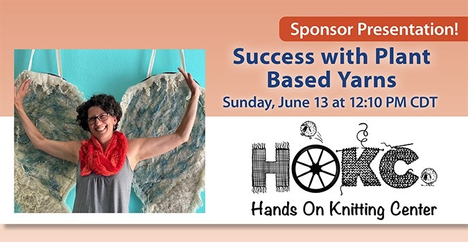 Sponsor Presentation: Success with Plant Based Yarns with Hands on Knitting Center. Sunday, June 13 at 12:10 PM CDT