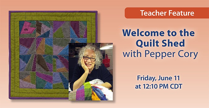 Teacher Feature: Welcome to the Quilt Shed with Pepper Cory. Friday, June 11 at 12:10 PM CDT