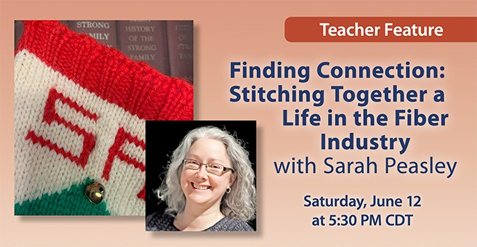 Teacher Feature: Finding Connection: Stitching Together a Life in the Fiber Industry with Sarah Peasley. Saturday, June 12 at 5:30 PM CDT